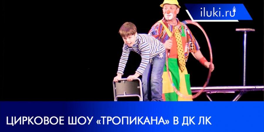 Цирковые артисты из Пензы представили в Великих Луках новое шоу «Тропикана»